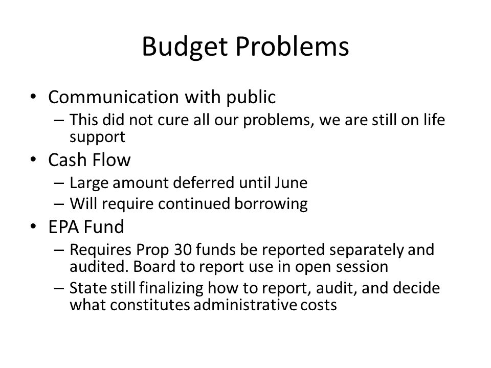 Budget Problems Communication with public – This did not cure all our problems, we are still on life support Cash Flow – Large amount deferred until June – Will require continued borrowing EPA Fund – Requires Prop 30 funds be reported separately and audited.