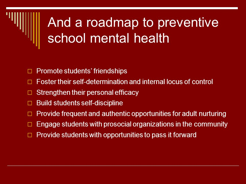 And a roadmap to preventive school mental health Promote students friendships Foster their self-determination and internal locus of control Strengthen their personal efficacy Build students self-discipline Provide frequent and authentic opportunities for adult nurturing Engage students with prosocial organizations in the community Provide students with opportunities to pass it forward