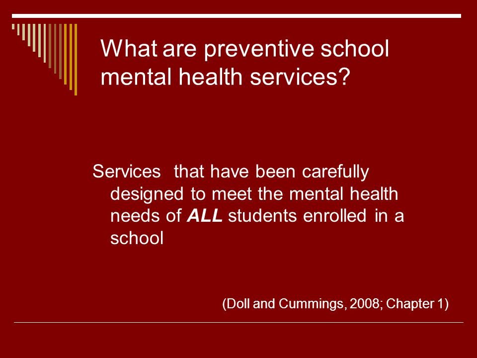 Options for interventions Partnering with families to enhance students mental health (Christenson, Whitehouse, & VanGetson, 2008; Chapter 4) School-wide approaches to behavior problems (Bear, 2008; Chapter 5) Response to intervention: A school-wide approach for promoting academic wellness for all students (Martinez & Nellis, 2008; Chapter 6) Social and emotional learning: A school-wide approach to intervention for socialization, friendship problems, and more (Merrell, Gueldner, & Tran, 2008; Chapter 7) School-wide approaches to intervention for school aggression and bullying (Swearer, Espelage, Love, & Kingsbury, 2008; Chapter 8) School-wide approaches to prevention of and intervention for depression and suicidal behaviors (Mazza & Reynolds, 2008; Chapter 9)