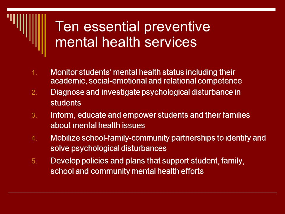Ten essential preventive mental health services 1. Monitor students mental health status including their academic, social-emotional and relational com