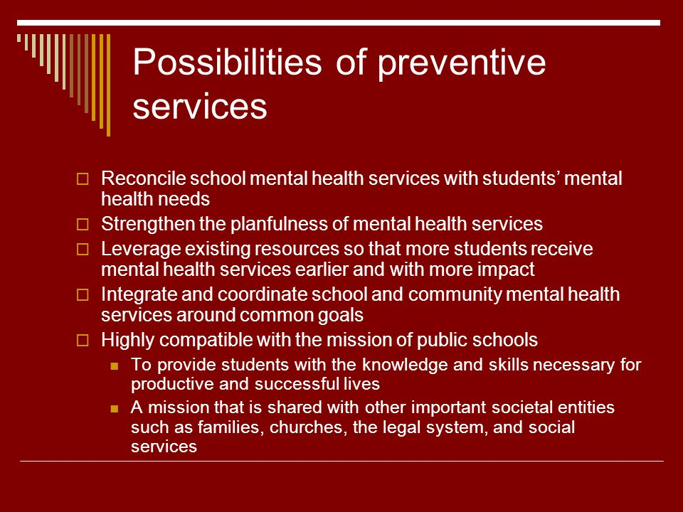 Possibilities of preventive services Reconcile school mental health services with students mental health needs Strengthen the planfulness of mental health services Leverage existing resources so that more students receive mental health services earlier and with more impact Integrate and coordinate school and community mental health services around common goals Highly compatible with the mission of public schools To provide students with the knowledge and skills necessary for productive and successful lives A mission that is shared with other important societal entities such as families, churches, the legal system, and social services