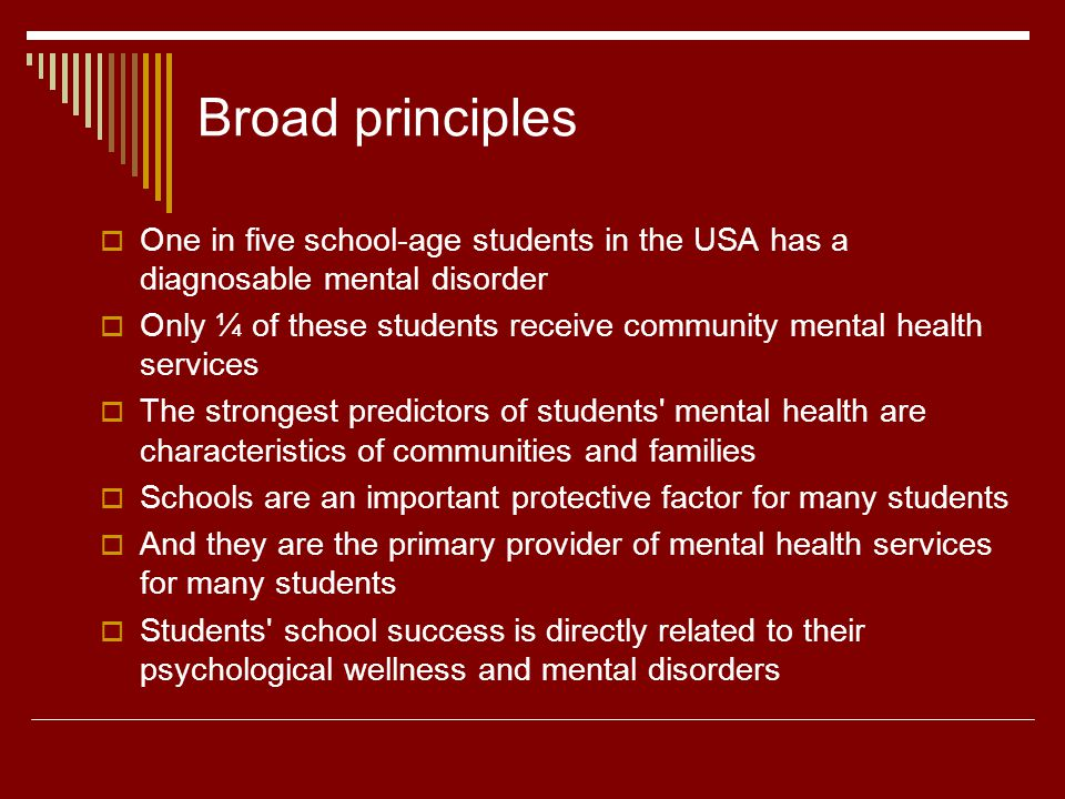 Broad principles One in five school-age students in the USA has a diagnosable mental disorder Only ¼ of these students receive community mental health services The strongest predictors of students mental health are characteristics of communities and families Schools are an important protective factor for many students And they are the primary provider of mental health services for many students Students school success is directly related to their psychological wellness and mental disorders