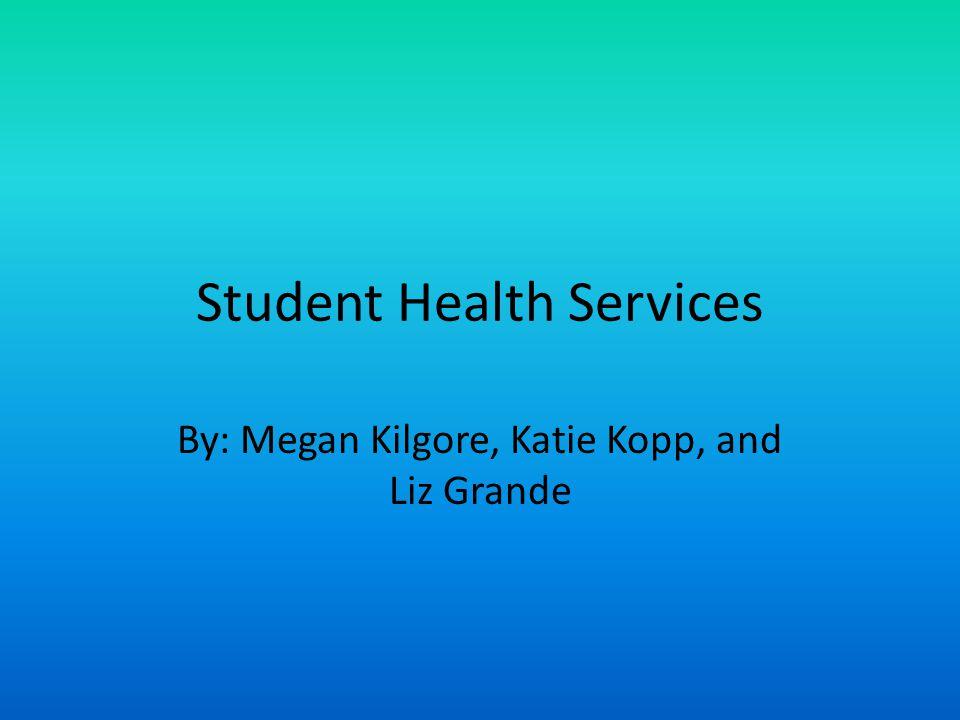 Student Health Services By: Megan Kilgore, Katie Kopp, and Liz Grande