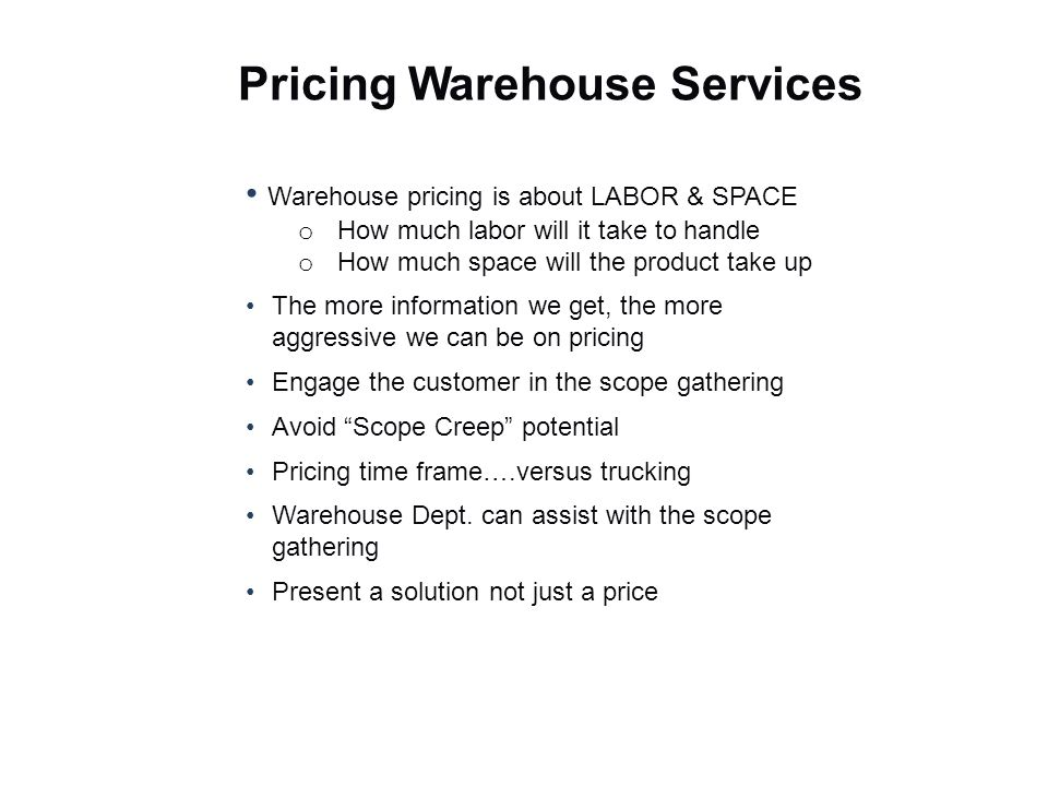 Warehouse pricing is about LABOR & SPACE o How much labor will it take to handle o How much space will the product take up The more information we get, the more aggressive we can be on pricing Engage the customer in the scope gathering Avoid Scope Creep potential Pricing time frame….versus trucking Warehouse Dept.