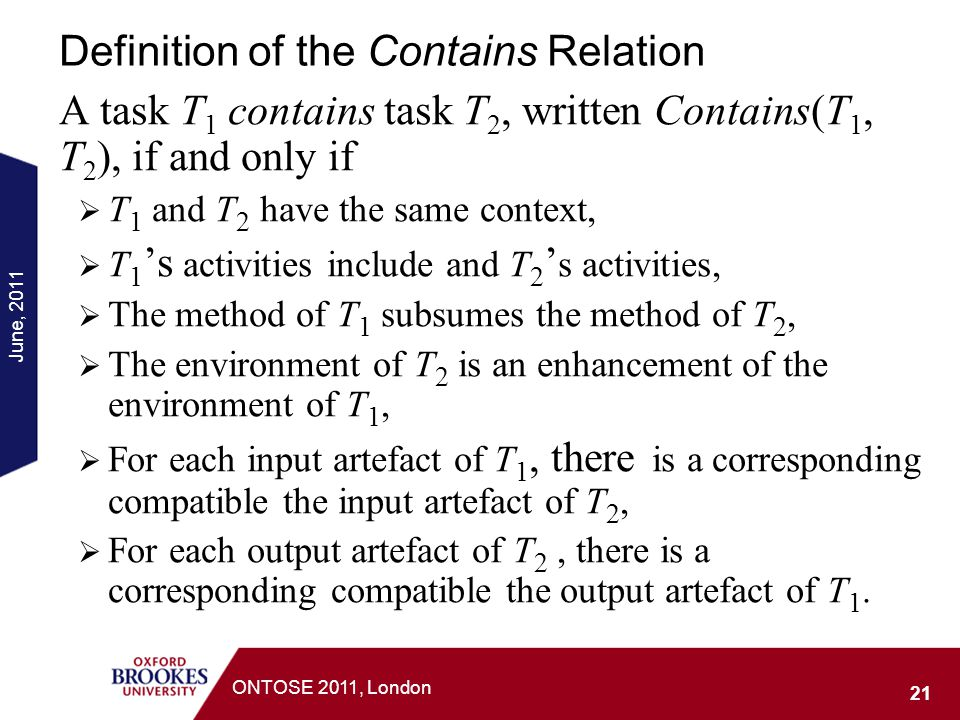 June, 2011 21 ONTOSE 2011, London Definition of the Contains Relation A task T 1 contains task T 2, written Contains(T 1, T 2 ), if and only if T 1 an