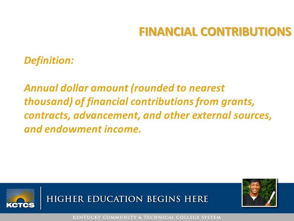 FINANCIAL CONTRIBUTIONS Definition: Annual dollar amount (rounded to nearest thousand) of financial contributions from grants, contracts, advancement, and other external sources, and endowment income.