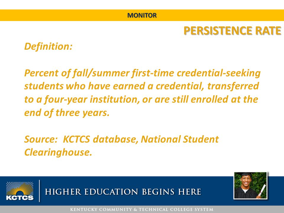 PERSISTENCE RATE Definition: Percent of fall/summer first-time credential-seeking students who have earned a credential, transferred to a four-year in