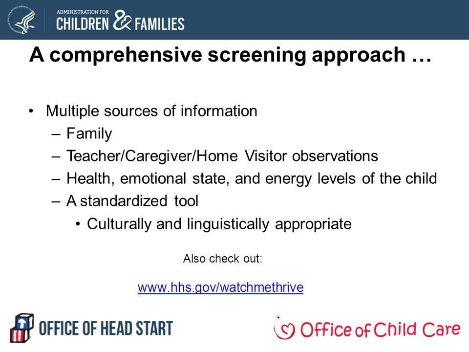 A comprehensive screening approach … Multiple sources of information –Family –Teacher/Caregiver/Home Visitor observations –Health, emotional state, and energy levels of the child –A standardized tool Culturally and linguistically appropriate Also check out: www.hhs.gov/watchmethrive