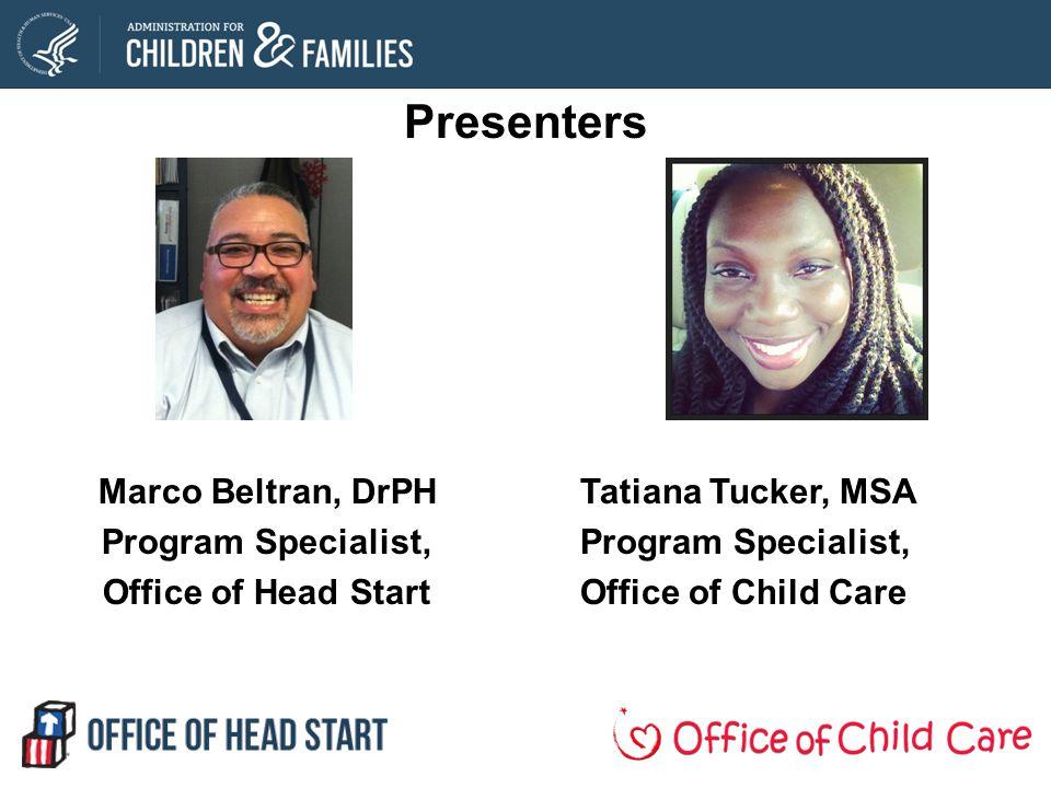 Presenters Marco Beltran, DrPH Program Specialist, Office of Head Start Tatiana Tucker, MSA Program Specialist, Office of Child Care