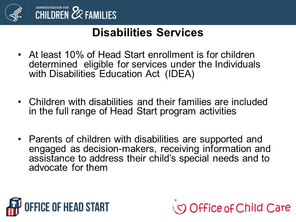 Disabilities Services At least 10% of Head Start enrollment is for children determined eligible for services under the Individuals with Disabilities Education Act (IDEA) Children with disabilities and their families are included in the full range of Head Start program activities Parents of children with disabilities are supported and engaged as decision-makers, receiving information and assistance to address their childs special needs and to advocate for them