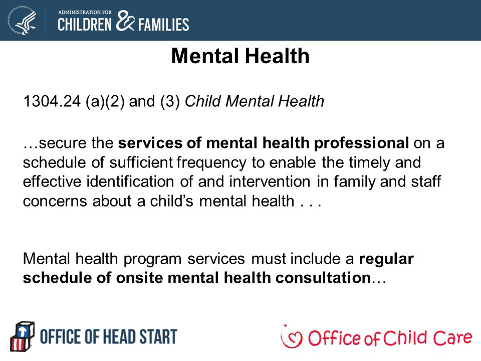 Mental Health 1304.24 (a)(2) and (3) Child Mental Health …secure the services of mental health professional on a schedule of sufficient frequency to enable the timely and effective identification of and intervention in family and staff concerns about a childs mental health...