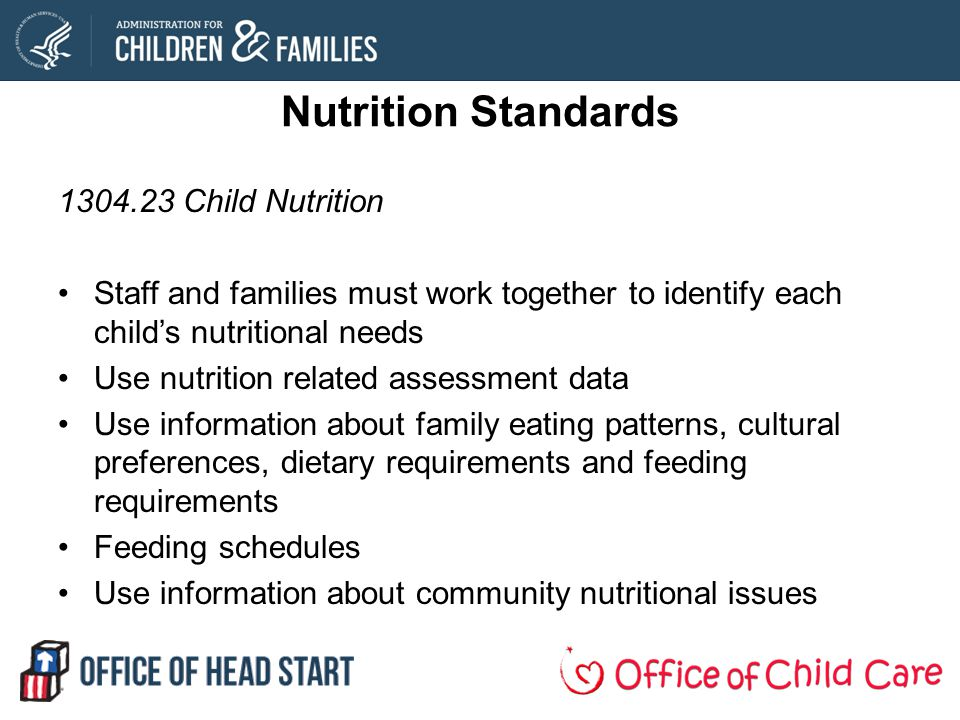 Nutrition Standards 1304.23 Child Nutrition Staff and families must work together to identify each childs nutritional needs Use nutrition related assessment data Use information about family eating patterns, cultural preferences, dietary requirements and feeding requirements Feeding schedules Use information about community nutritional issues
