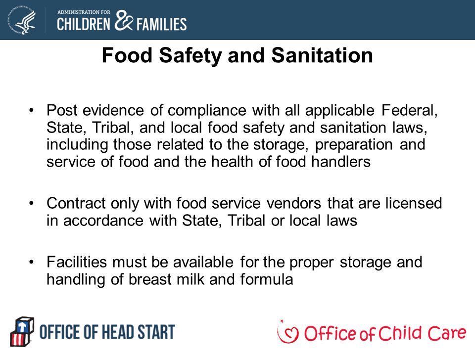 Food Safety and Sanitation Post evidence of compliance with all applicable Federal, State, Tribal, and local food safety and sanitation laws, including those related to the storage, preparation and service of food and the health of food handlers Contract only with food service vendors that are licensed in accordance with State, Tribal or local laws Facilities must be available for the proper storage and handling of breast milk and formula