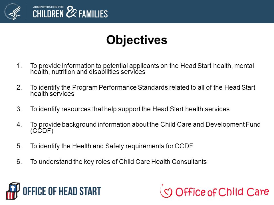 Objectives 1.To provide information to potential applicants on the Head Start health, mental health, nutrition and disabilities services 2.To identify the Program Performance Standards related to all of the Head Start health services 3.To identify resources that help support the Head Start health services 4.To provide background information about the Child Care and Development Fund (CCDF) 5.To identify the Health and Safety requirements for CCDF 6.To understand the key roles of Child Care Health Consultants