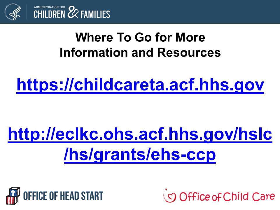 Where To Go for More Information and Resources https://childcareta.acf.hhs.gov http://eclkc.ohs.acf.hhs.gov/hslc /hs/grants/ehs-ccp