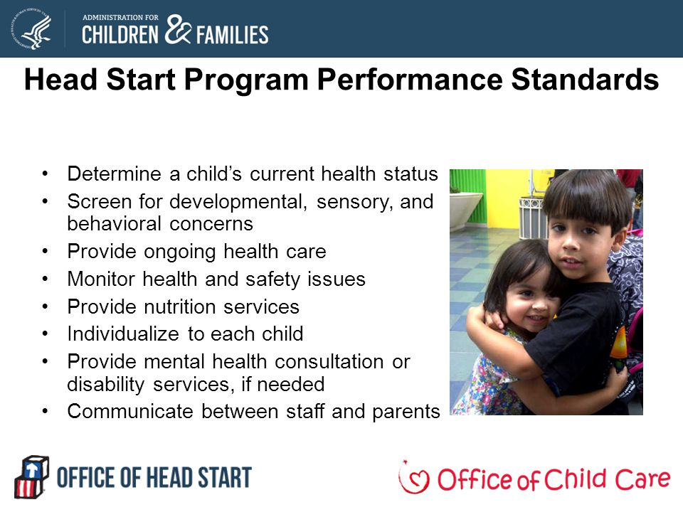 Head Start Program Performance Standards Determine a childs current health status Screen for developmental, sensory, and behavioral concerns Provide ongoing health care Monitor health and safety issues Provide nutrition services Individualize to each child Provide mental health consultation or disability services, if needed Communicate between staff and parents