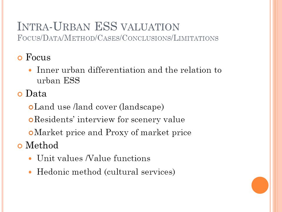 I NTRA -U RBAN ESS VALUATION F OCUS /D ATA /M ETHOD /C ASES /C ONCLUSIONS /L IMITATIONS Focus Inner urban differentiation and the relation to urban ESS Data Land use /land cover (landscape) Residents interview for scenery value Market price and Proxy of market price Method Unit values /Value functions Hedonic method (cultural services)