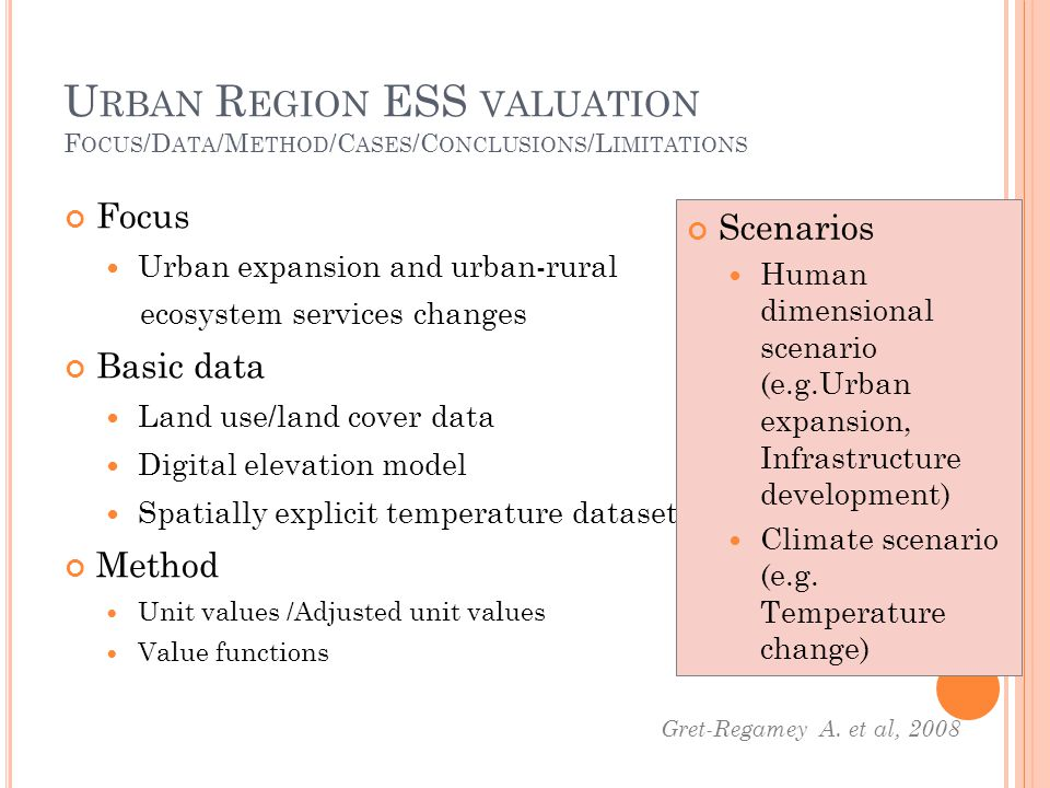 U RBAN R EGION ESS VALUATION F OCUS /D ATA /M ETHOD /C ASES /C ONCLUSIONS /L IMITATIONS Focus Urban expansion and urban-rural ecosystem services changes Basic data Land use/land cover data Digital elevation model Spatially explicit temperature dataset Method Unit values /Adjusted unit values Value functions Gret-Regamey A.
