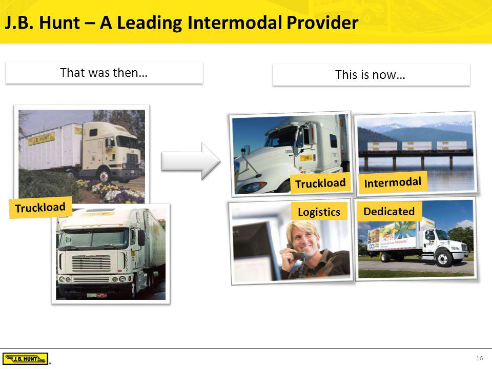 16 J.B. Hunt – A Leading Intermodal Provider This is now… Intermodal Truckload Logistics Dedicated Truckload That was then…