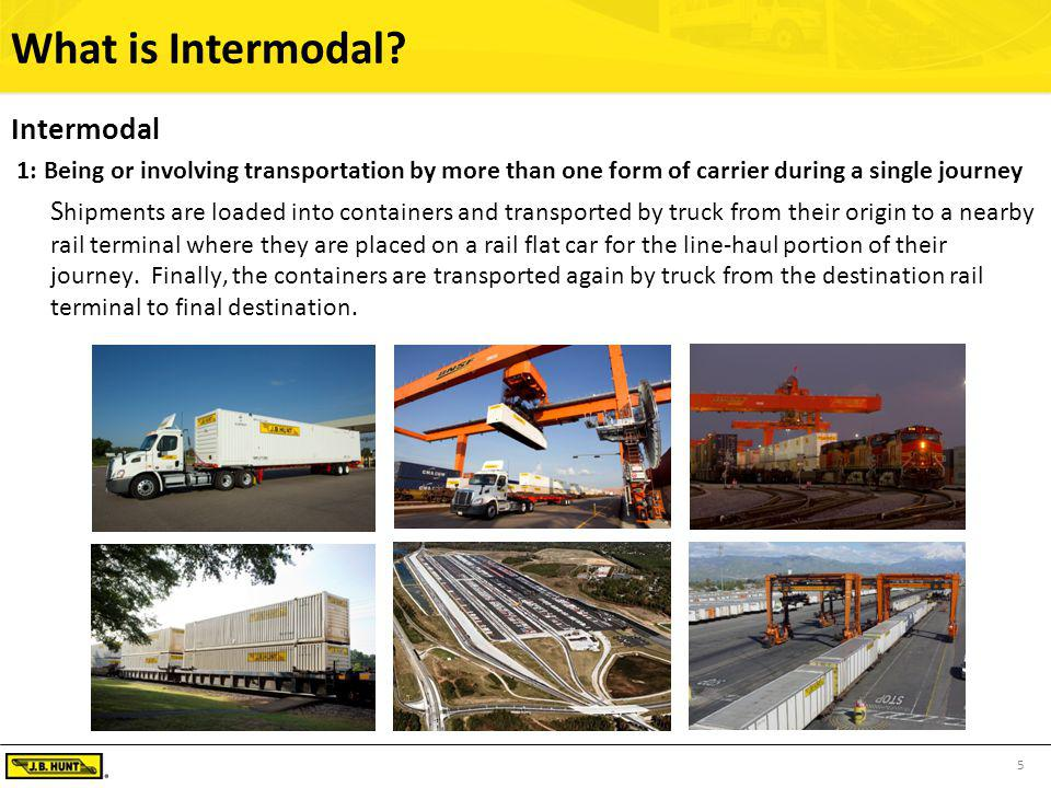 5 What is Intermodal? Intermodal 1: Being or involving transportation by more than one form of carrier during a single journey S hipments are loaded i