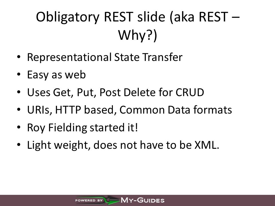 Obligatory REST slide (aka REST – Why ) Representational State Transfer Easy as web Uses Get, Put, Post Delete for CRUD URIs, HTTP based, Common Data formats Roy Fielding started it.
