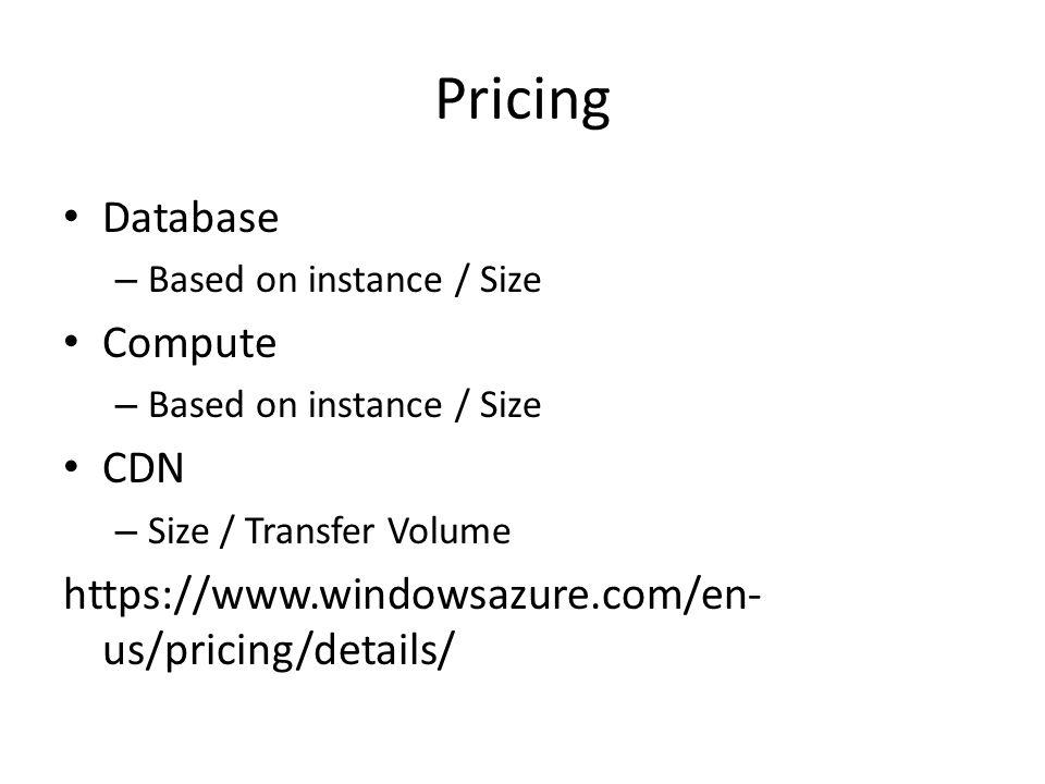 Pricing Database – Based on instance / Size Compute – Based on instance / Size CDN – Size / Transfer Volume https://www.windowsazure.com/en- us/pricing/details/