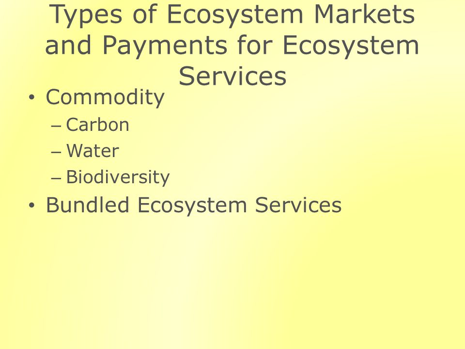 Types of Ecosystem Markets and Payments for Ecosystem Services Commodity – Carbon – Water – Biodiversity Bundled Ecosystem Services