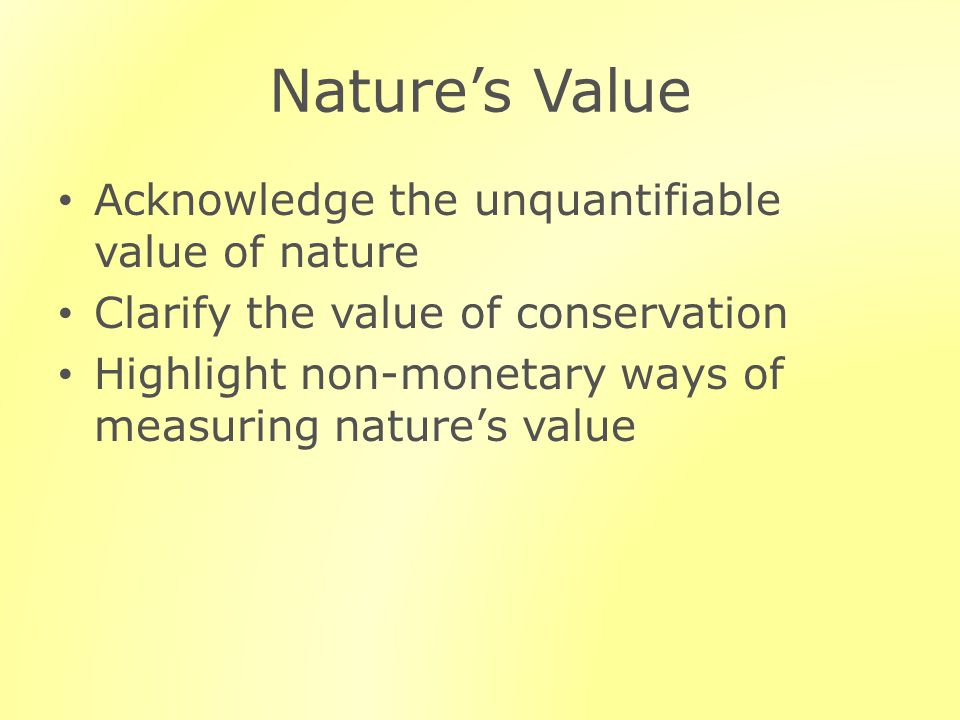 Natures Value Acknowledge the unquantifiable value of nature Clarify the value of conservation Highlight non-monetary ways of measuring natures value