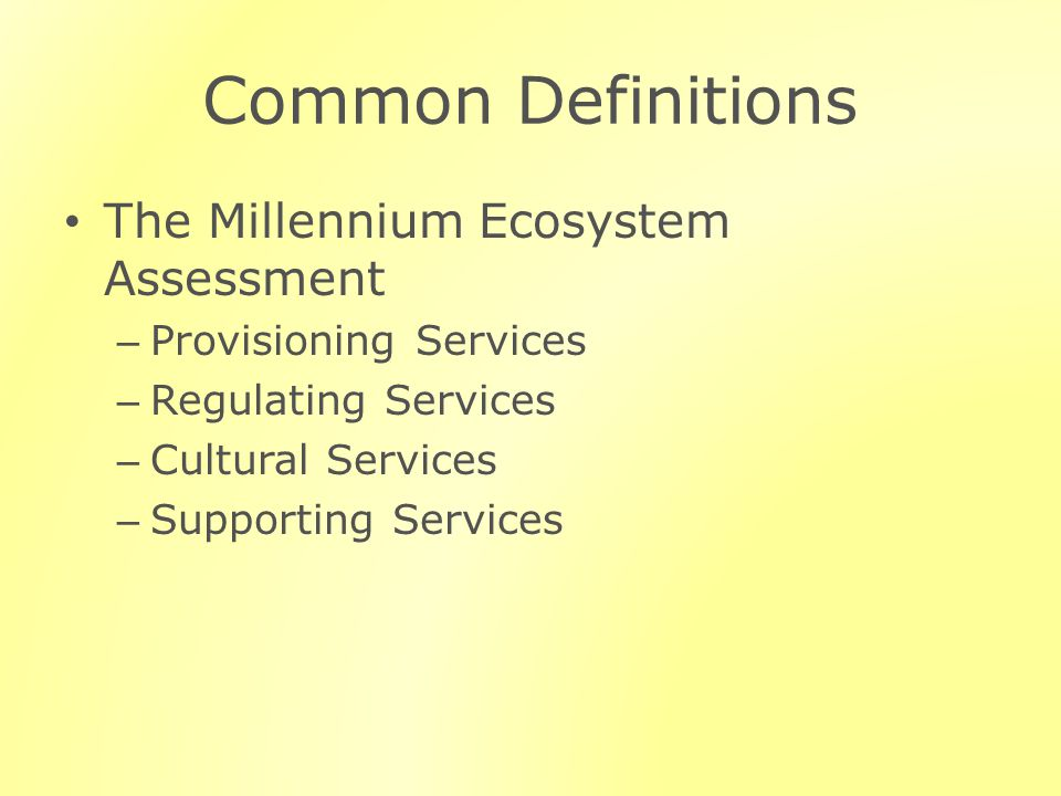 Common Definitions The Millennium Ecosystem Assessment – Provisioning Services – Regulating Services – Cultural Services – Supporting Services