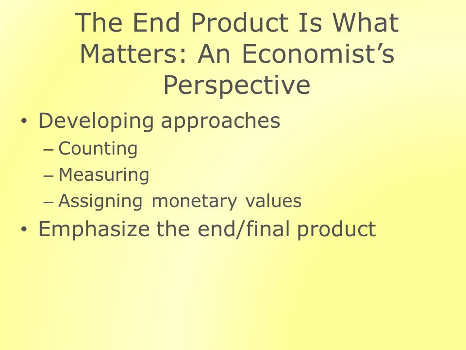 The End Product Is What Matters: An Economists Perspective Developing approaches – Counting – Measuring – Assigning monetary values Emphasize the end/final product