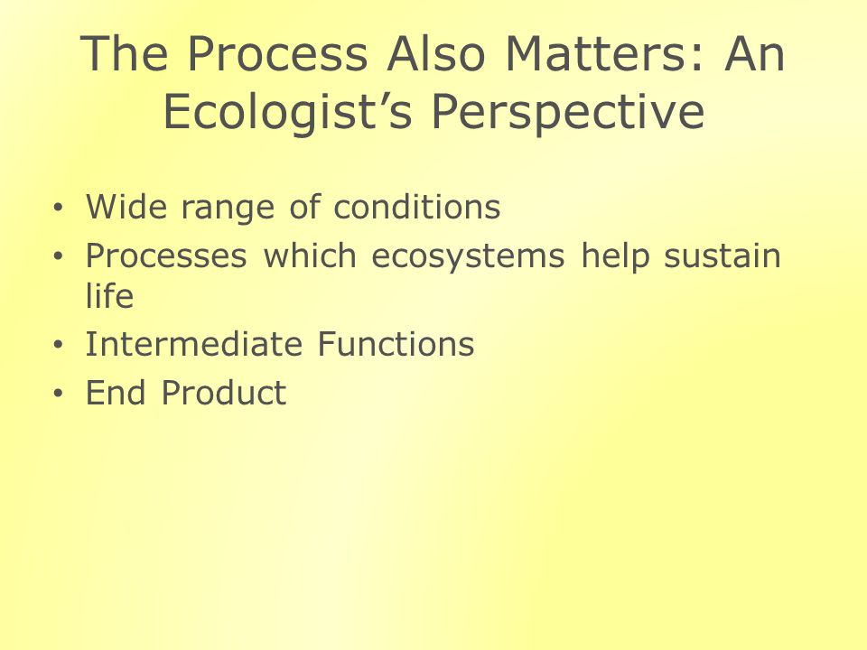 The Process Also Matters: An Ecologists Perspective Wide range of conditions Processes which ecosystems help sustain life Intermediate Functions End Product