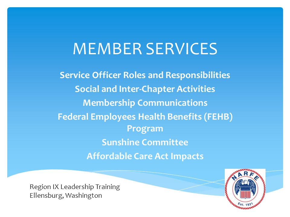 MEMBER SERVICES Service Officer Roles and Responsibilities Social and Inter-Chapter Activities Membership Communications Federal Employees Health Benefits (FEHB) Program Sunshine Committee Affordable Care Act Impacts Region IX Leadership Training Ellensburg, Washington