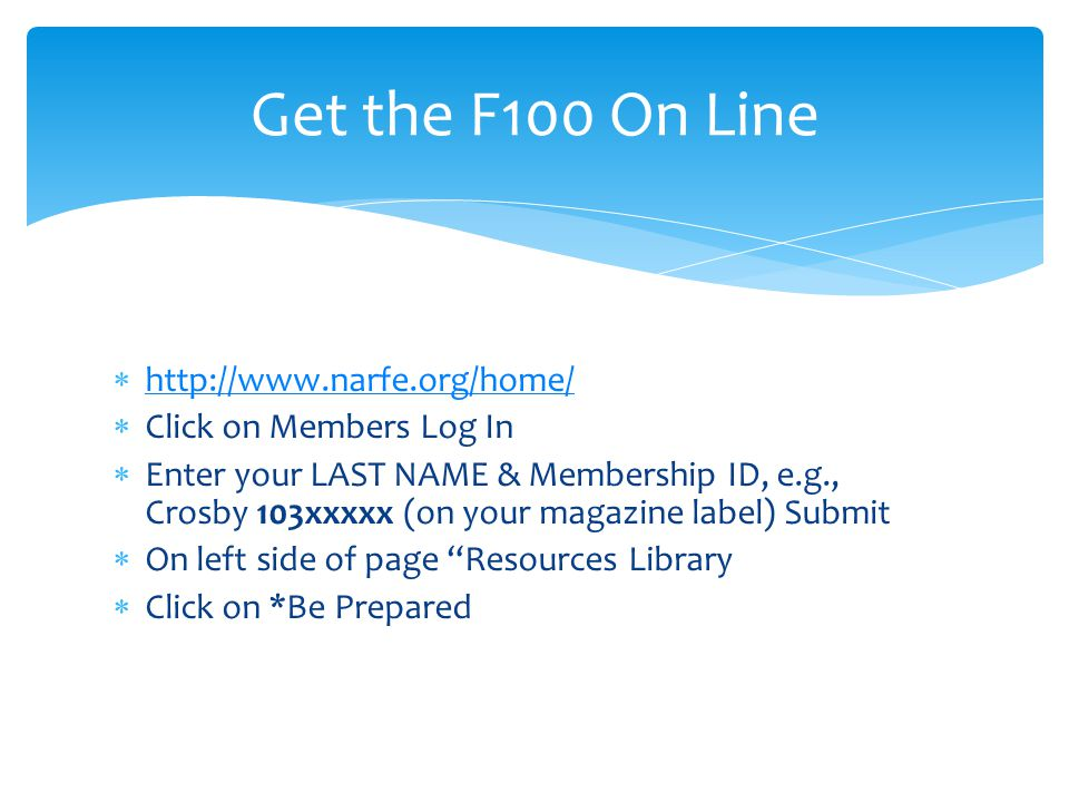 http://www.narfe.org/home/ Click on Members Log In Enter your LAST NAME & Membership ID, e.g., Crosby 103xxxxx (on your magazine label) Submit On left side of page Resources Library Click on *Be Prepared Get the F100 On Line