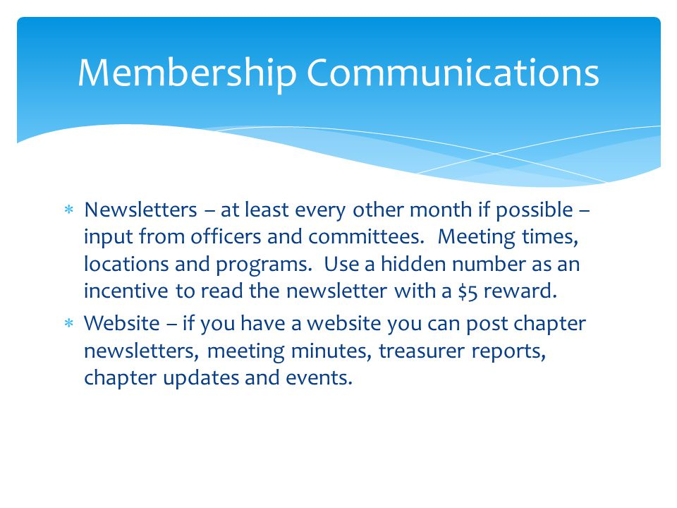 Newsletters – at least every other month if possible – input from officers and committees.