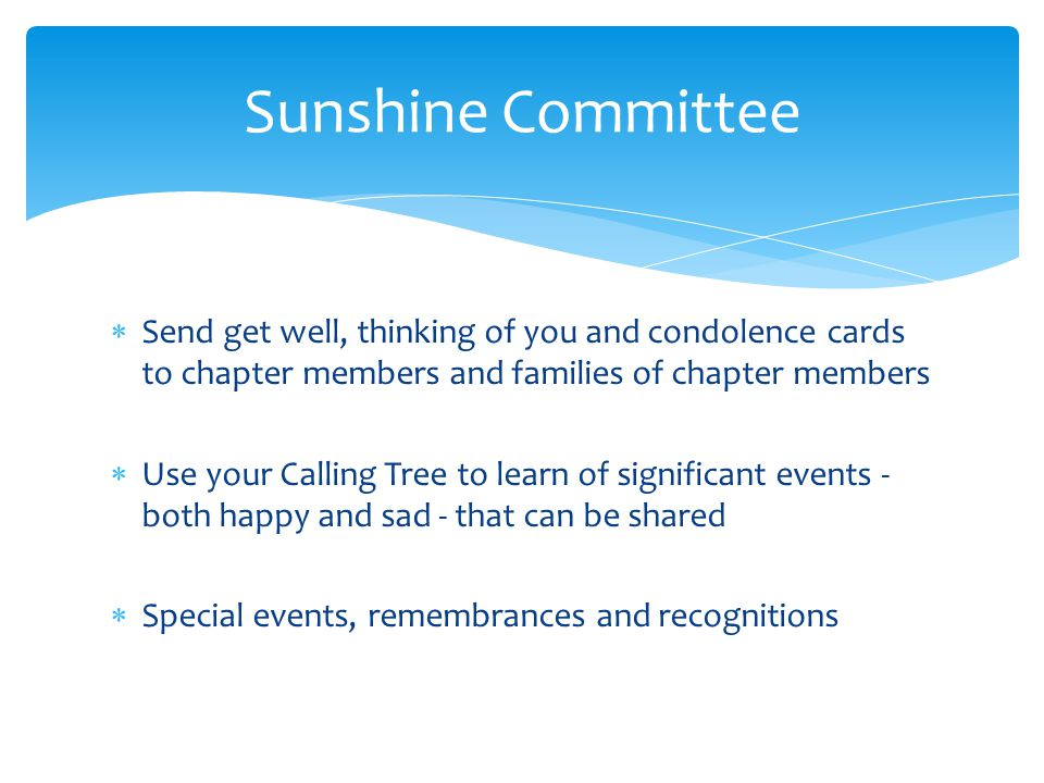 Send get well, thinking of you and condolence cards to chapter members and families of chapter members Use your Calling Tree to learn of significant events - both happy and sad - that can be shared Special events, remembrances and recognitions Sunshine Committee
