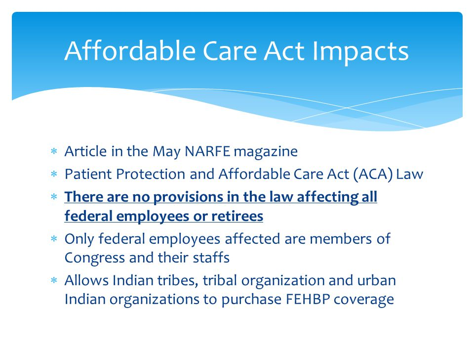 Article in the May NARFE magazine Patient Protection and Affordable Care Act (ACA) Law There are no provisions in the law affecting all federal employees or retirees Only federal employees affected are members of Congress and their staffs Allows Indian tribes, tribal organization and urban Indian organizations to purchase FEHBP coverage Affordable Care Act Impacts
