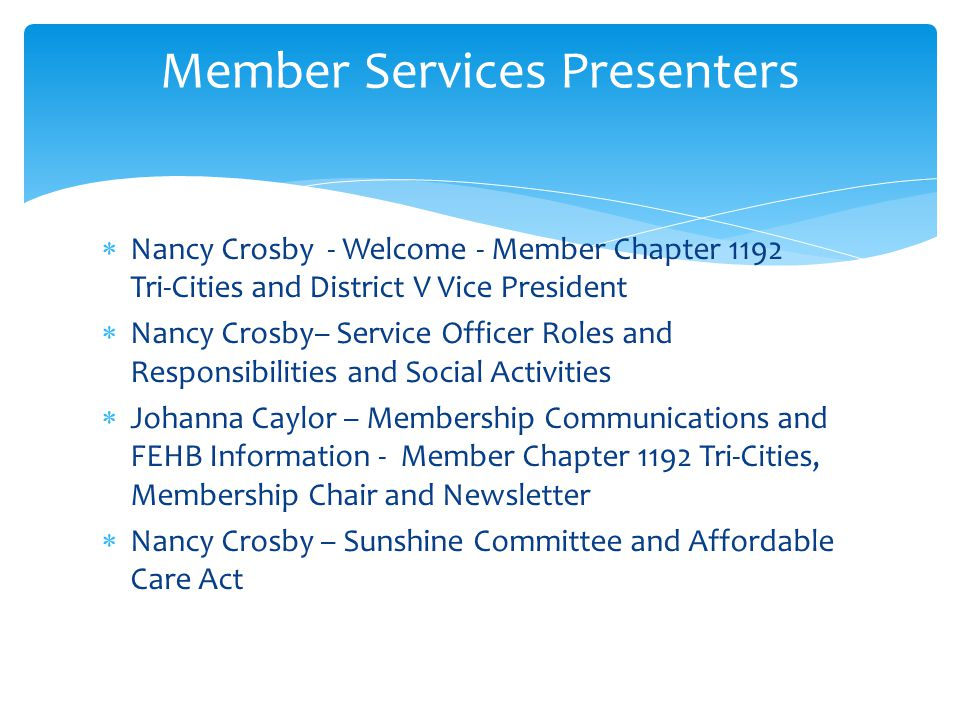 Nancy Crosby - Welcome - Member Chapter 1192 Tri-Cities and District V Vice President Nancy Crosby– Service Officer Roles and Responsibilities and Social Activities Johanna Caylor – Membership Communications and FEHB Information - Member Chapter 1192 Tri-Cities, Membership Chair and Newsletter Nancy Crosby – Sunshine Committee and Affordable Care Act Member Services Presenters