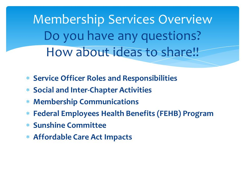 Service Officer Roles and Responsibilities Social and Inter-Chapter Activities Membership Communications Federal Employees Health Benefits (FEHB) Program Sunshine Committee Affordable Care Act Impacts Membership Services Overview Do you have any questions.