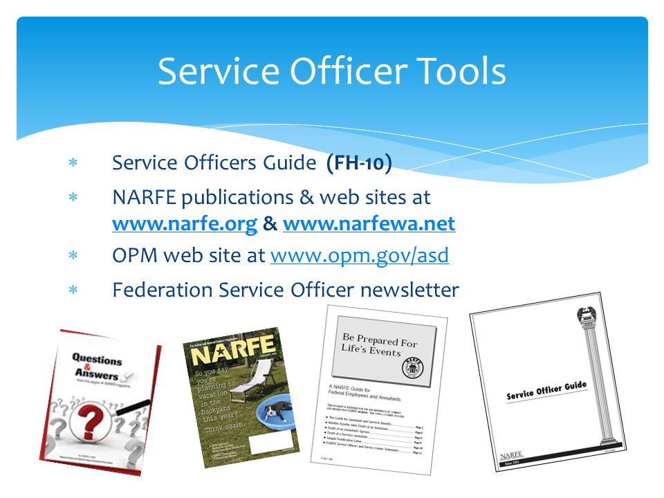 Service Officers Guide (FH-10) NARFE publications & web sites at www.narfe.orgwww.narfe.org & www.narfewa.netwww.narfewa.net OPM web site at www.opm.gov/asdwww.opm.gov/asd Federation Service Officer newsletter Service Officer Tools