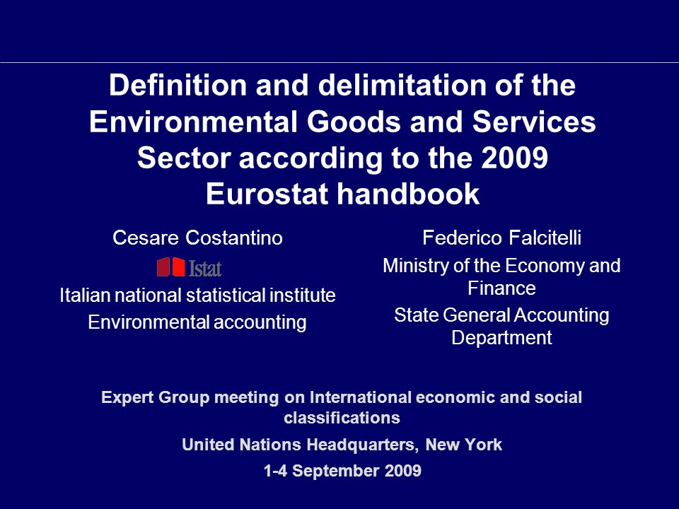 Definition and delimitation of the Environmental Goods and Services Sector according to the 2009 Eurostat handbook Expert Group meeting on International economic and social classifications United Nations Headquarters, New York 1-4 September 2009 Cesare Costantino Italian national statistical institute Environmental accounting Federico Falcitelli Ministry of the Economy and Finance State General Accounting Department