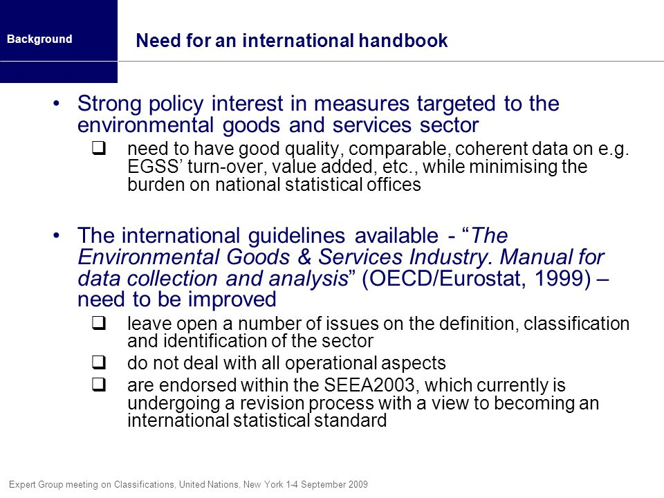 Expert Group meeting on Classifications, United Nations, New York 1-4 September 2009 Need for an international handbook Strong policy interest in measures targeted to the environmental goods and services sector need to have good quality, comparable, coherent data on e.g.