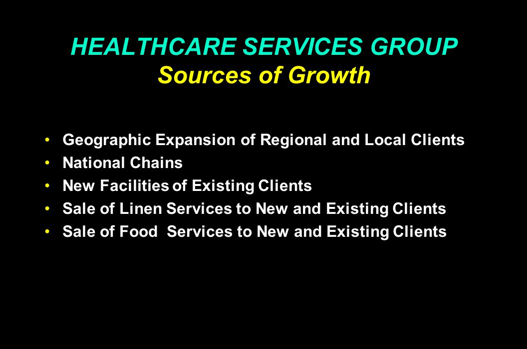 HEALTHCARE SERVICES GROUP Sources of Growth Geographic Expansion of Regional and Local Clients National Chains New Facilities of Existing Clients Sale