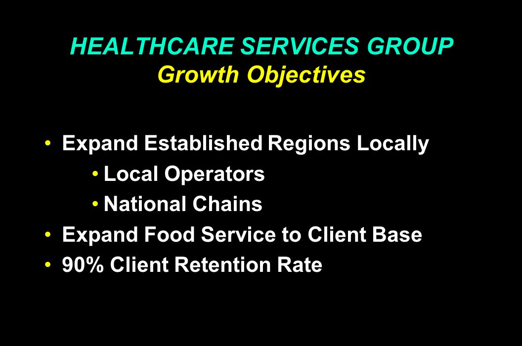 HEALTHCARE SERVICES GROUP Growth Objectives Expand Established Regions Locally Local Operators National Chains Expand Food Service to Client Base 90%