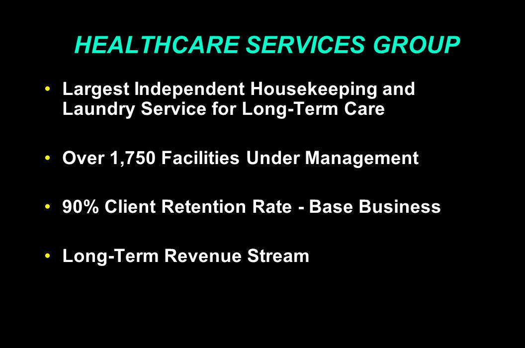 HEALTHCARE SERVICES GROUP Largest Independent Housekeeping and Laundry Service for Long-Term Care Over 1,750 Facilities Under Management 90% Client Retention Rate - Base Business Long-Term Revenue Stream