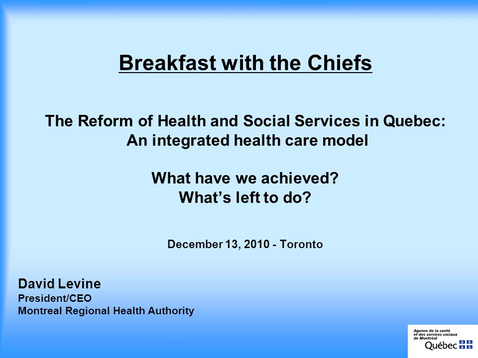 David Levine President/CEO Montreal Regional Health Authority Breakfast with the Chiefs The Reform of Health and Social Services in Quebec: An integrated health care model What have we achieved.