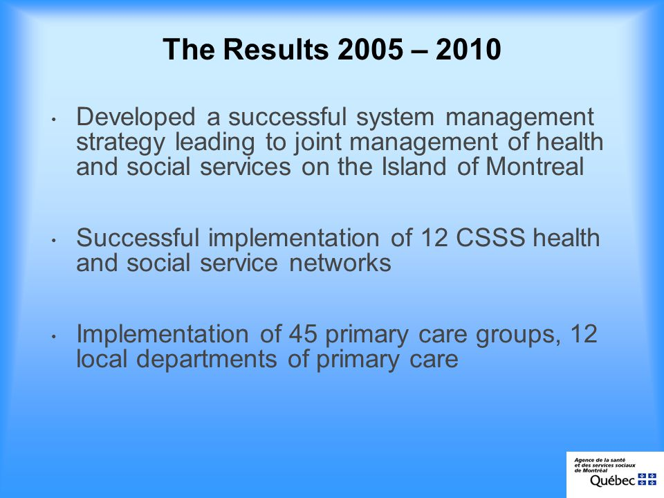 The Results 2005 – 2010 Developed a successful system management strategy leading to joint management of health and social services on the Island of Montreal Successful implementation of 12 CSSS health and social service networks Implementation of 45 primary care groups, 12 local departments of primary care