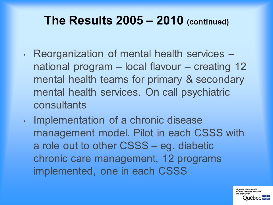 The Results 2005 – 2010 (continued) Reorganization of mental health services – national program – local flavour – creating 12 mental health teams for primary & secondary mental health services.