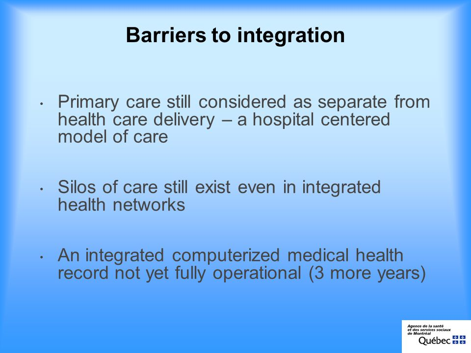 Barriers to integration Primary care still considered as separate from health care delivery – a hospital centered model of care Silos of care still exist even in integrated health networks An integrated computerized medical health record not yet fully operational (3 more years)