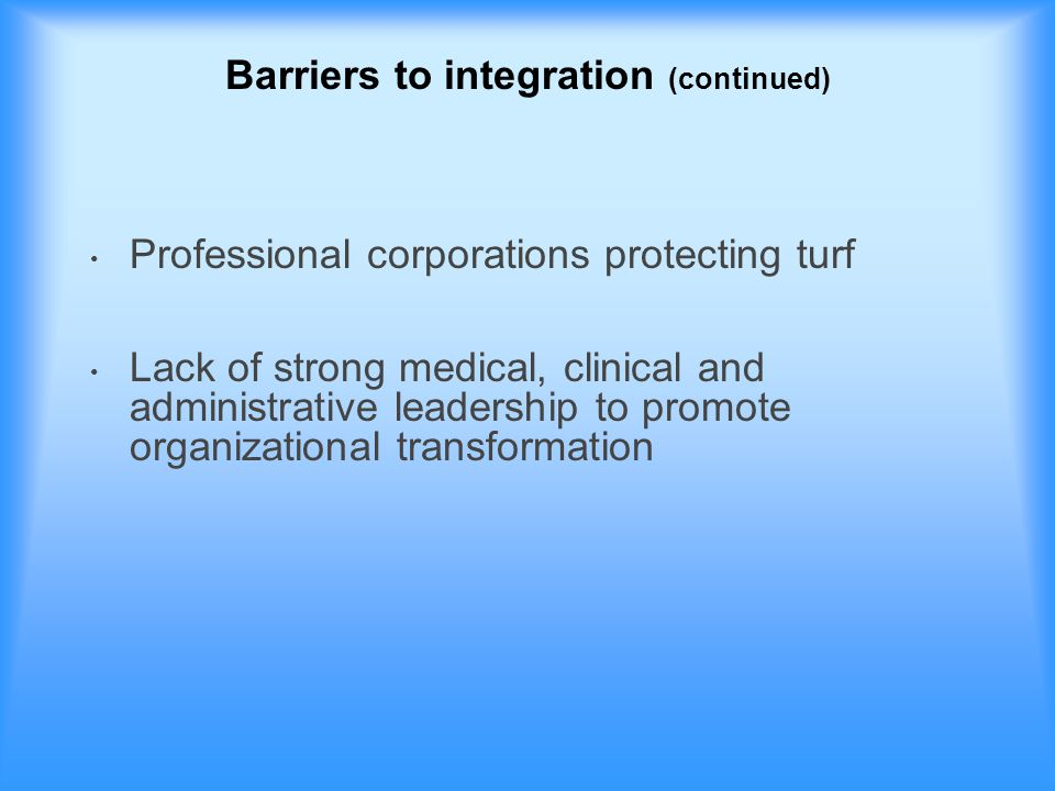 Barriers to integration (continued) Professional corporations protecting turf Lack of strong medical, clinical and administrative leadership to promote organizational transformation