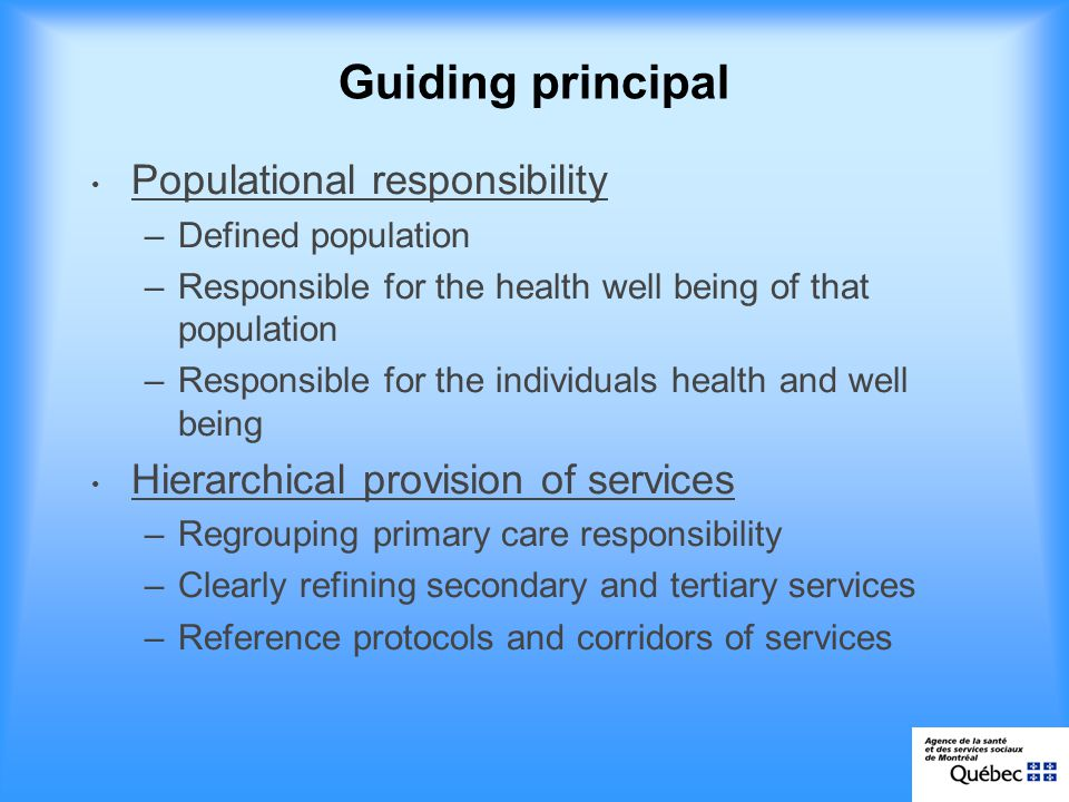 Guiding principal Populational responsibility –Defined population –Responsible for the health well being of that population –Responsible for the individuals health and well being Hierarchical provision of services –Regrouping primary care responsibility –Clearly refining secondary and tertiary services –Reference protocols and corridors of services